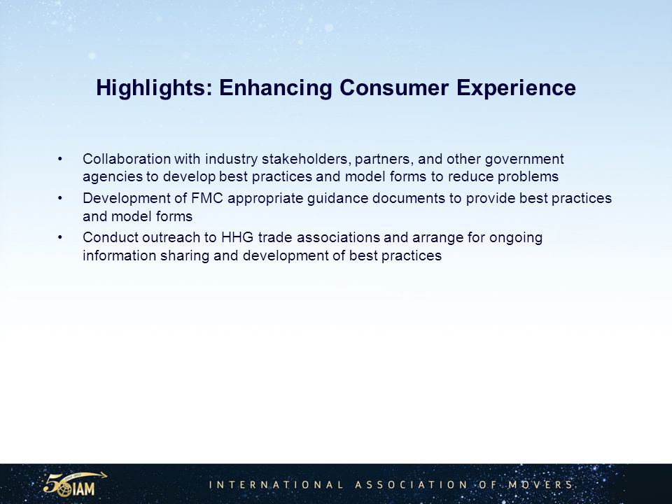 Highlights: Enhancing Consumer Experience Collaboration with industry stakeholders, partners, and other government agencies to develop best practices and model forms to reduce problems Development of FMC appropriate guidance documents to provide best practices and model forms Conduct outreach to HHG trade associations and arrange for ongoing information sharing and development of best practices