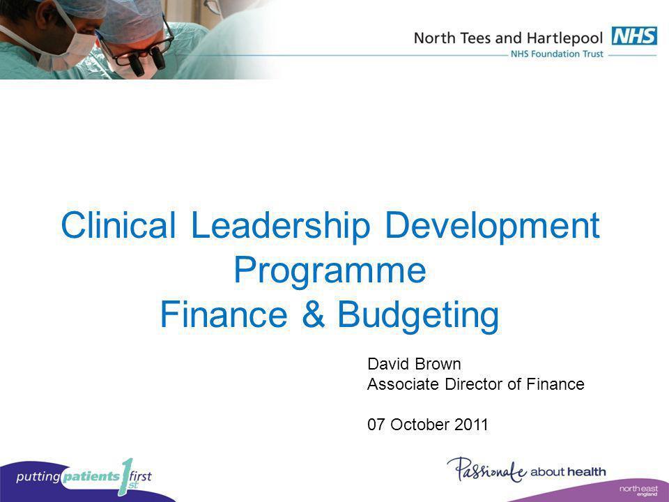 Clinical Leadership Development Programme Finance & Budgeting David Brown Associate Director of Finance 07 October 2011