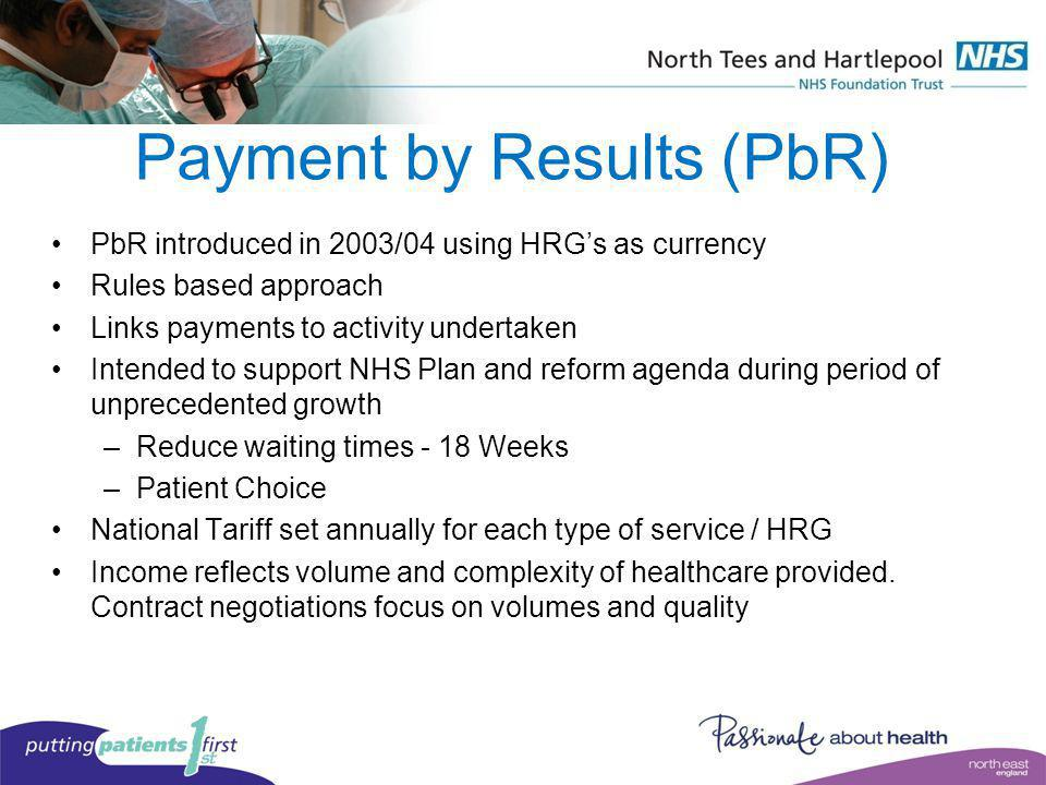 Payment by Results (PbR) PbR introduced in 2003/04 using HRGs as currency Rules based approach Links payments to activity undertaken Intended to suppo