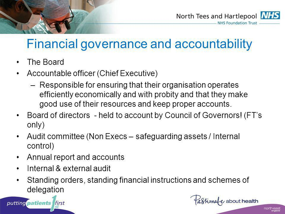 Financial governance and accountability The Board Accountable officer (Chief Executive) –Responsible for ensuring that their organisation operates eff