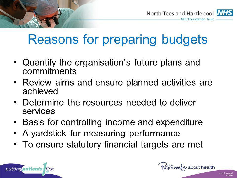Reasons for preparing budgets Quantify the organisations future plans and commitments Review aims and ensure planned activities are achieved Determine