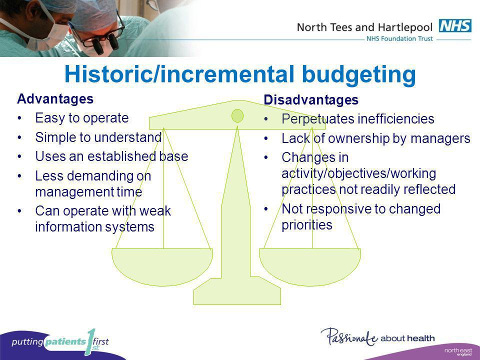 Historic/incremental budgeting Advantages Easy to operate Simple to understand Uses an established base Less demanding on management time Can operate