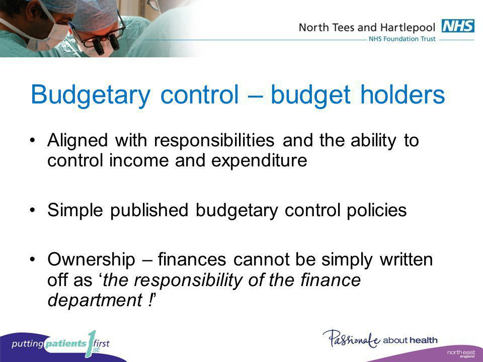 Budgetary control – budget holders Aligned with responsibilities and the ability to control income and expenditure Simple published budgetary control