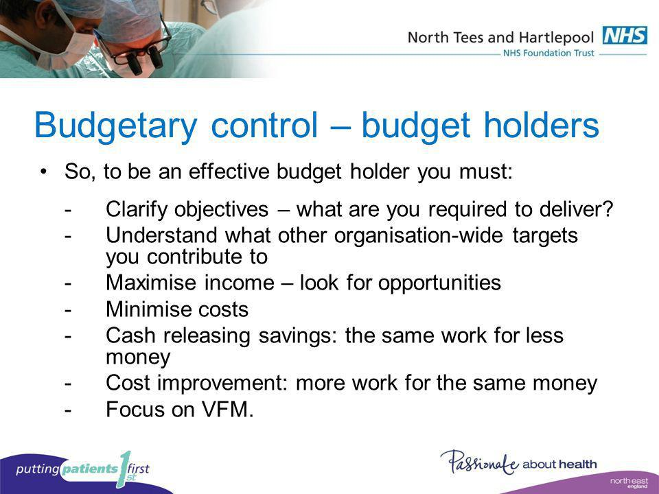 Budgetary control – budget holders So, to be an effective budget holder you must: -Clarify objectives – what are you required to deliver? -Understand