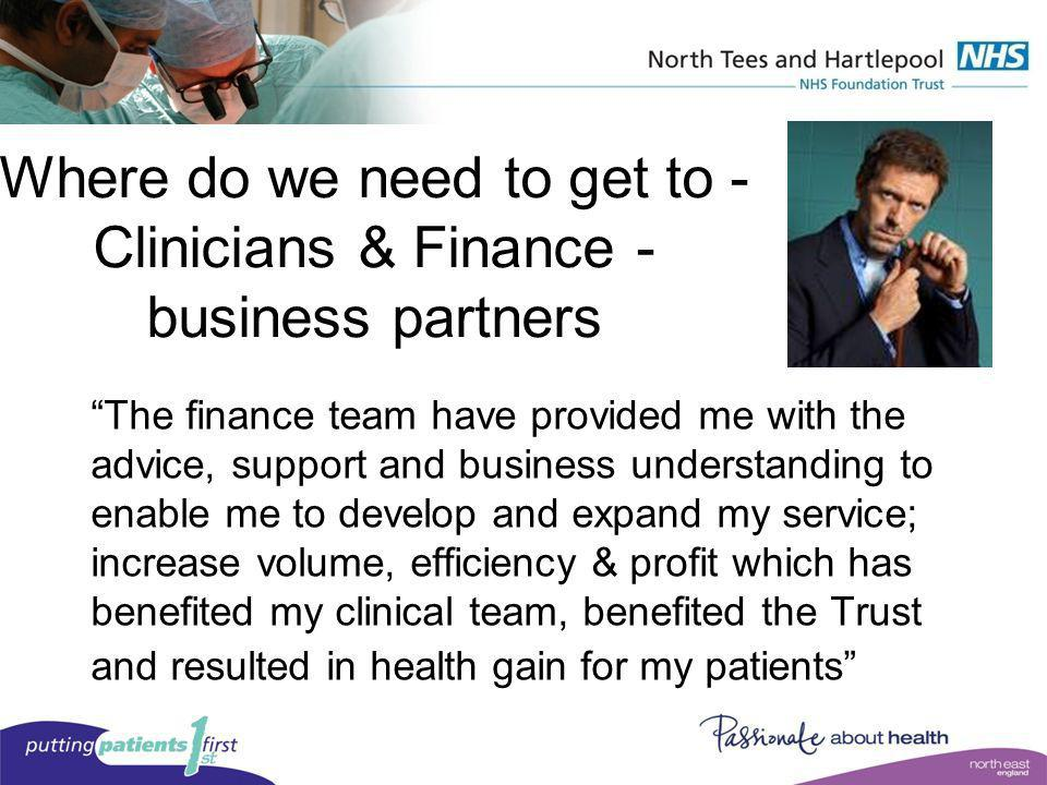Where do we need to get to - Clinicians & Finance - business partners The finance team have provided me with the advice, support and business understa