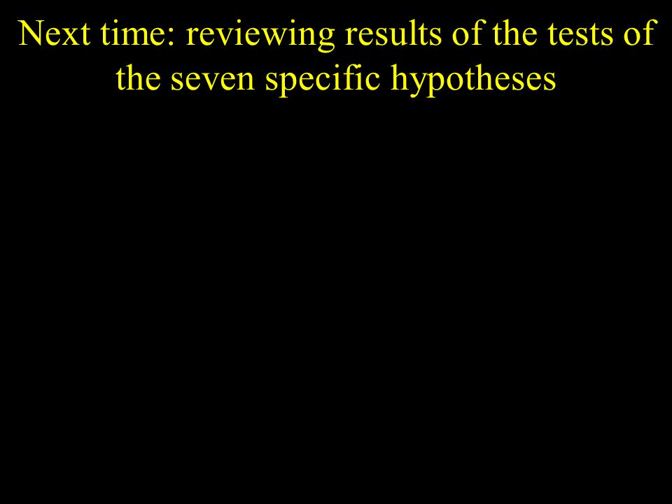 Next time: reviewing results of the tests of the seven specific hypotheses