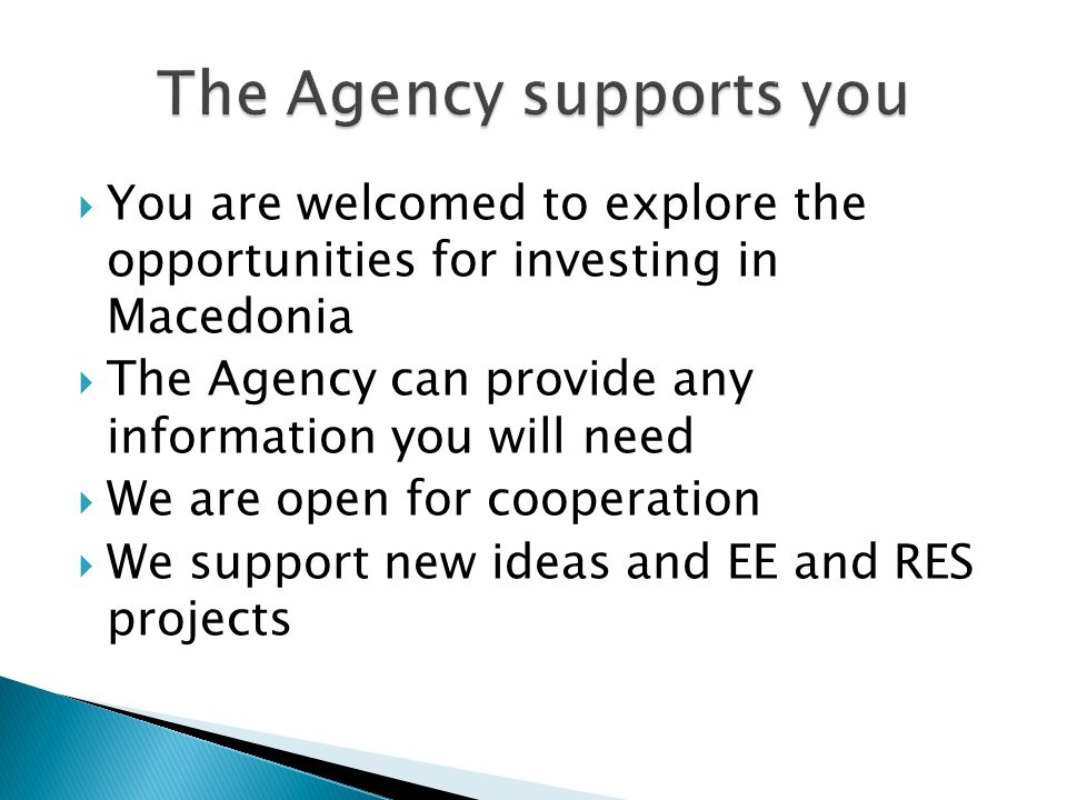 You are welcomed to explore the opportunities for investing in Macedonia The Agency can provide any information you will need We are open for cooperat