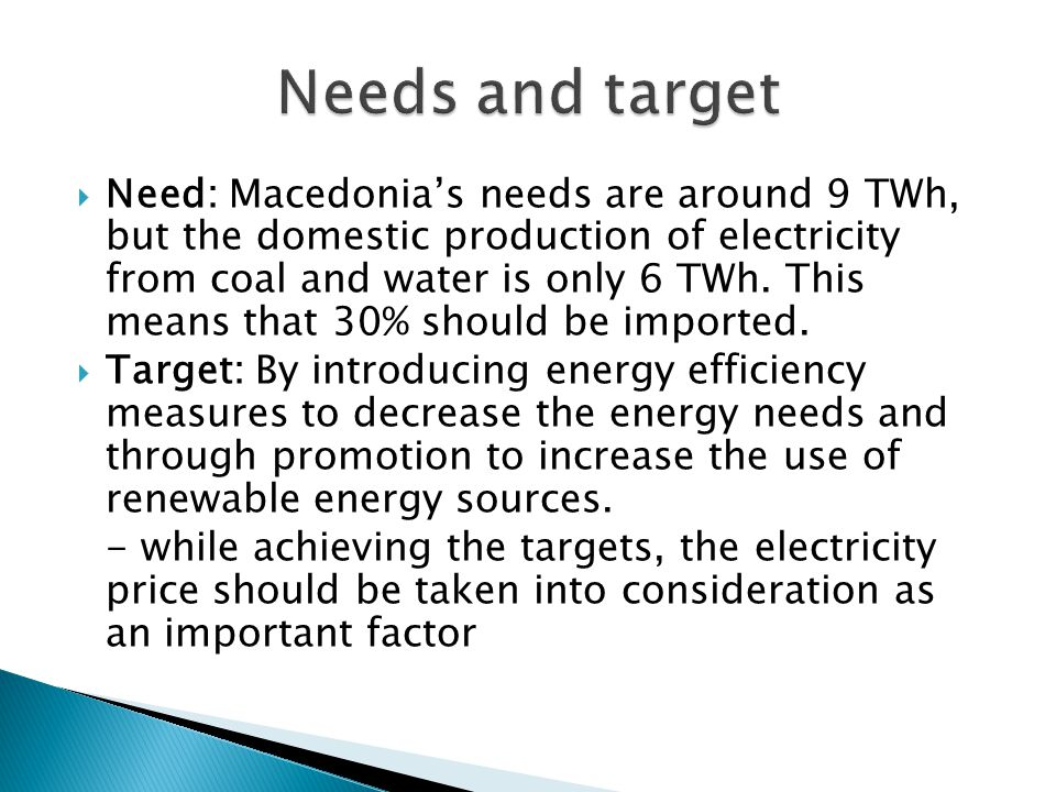 Need: Macedonias needs are around 9 TWh, but the domestic production of electricity from coal and water is only 6 TWh. This means that 30% should be i
