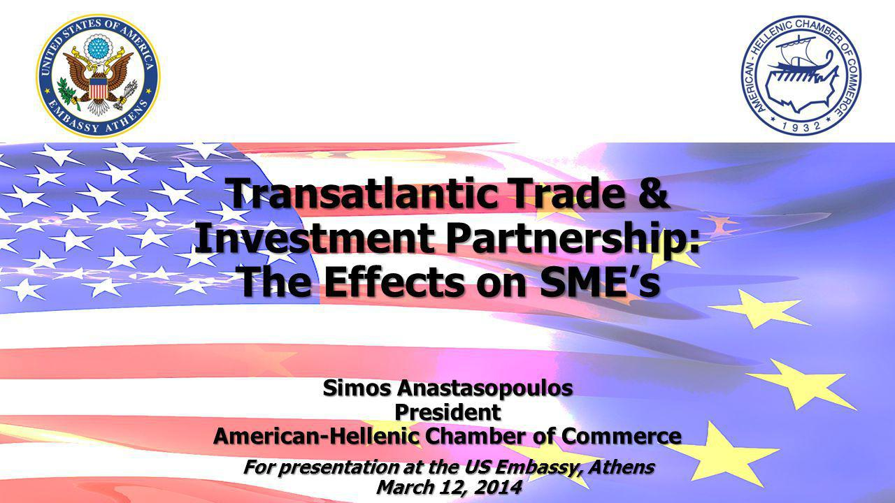 Transatlantic Trade & Investment Partnership: The Effects on SMEs Simos Anastasopoulos President American-Hellenic Chamber of Commerce For presentation at the US Embassy, Athens March 12, 2014