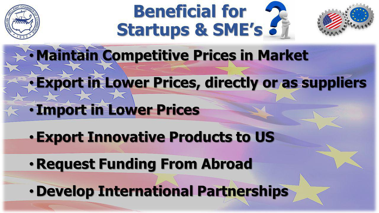 Beneficial for Startups & SMEs Maintain Competitive Prices in Market Maintain Competitive Prices in Market Export in Lower Prices, directly or as suppliers Export in Lower Prices, directly or as suppliers Import in Lower Prices Import in Lower Prices Export Innovative Products to US Export Innovative Products to US Request Funding From Abroad Request Funding From Abroad Develop International Partnerships Develop International Partnerships