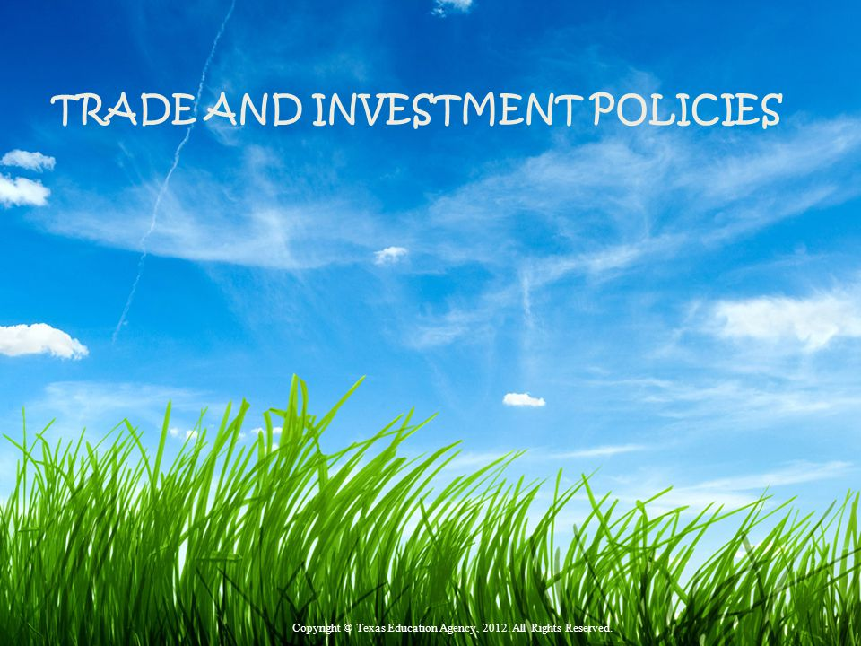 TRADE AND INVESTMENT POLICIES Copyright © Texas Education Agency, 2012. All Rights Reserved.