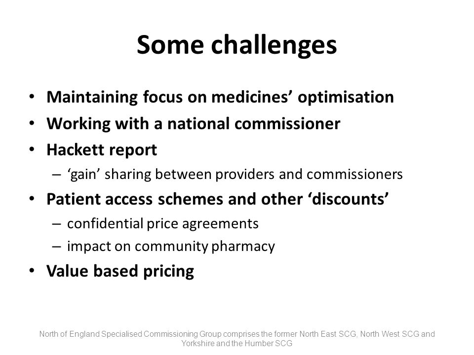 Some challenges Maintaining focus on medicines optimisation Working with a national commissioner Hackett report – gain sharing between providers and commissioners Patient access schemes and other discounts – confidential price agreements – impact on community pharmacy Value based pricing North of England Specialised Commissioning Group comprises the former North East SCG, North West SCG and Yorkshire and the Humber SCG