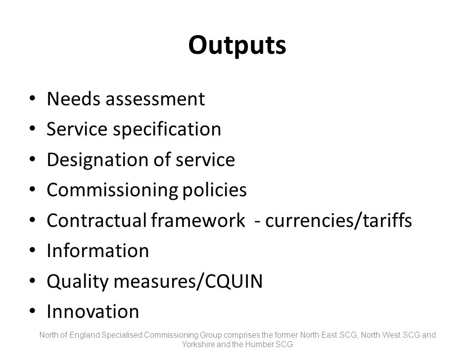 Outputs Needs assessment Service specification Designation of service Commissioning policies Contractual framework - currencies/tariffs Information Quality measures/CQUIN Innovation North of England Specialised Commissioning Group comprises the former North East SCG, North West SCG and Yorkshire and the Humber SCG