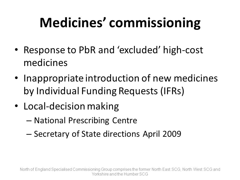 Medicines commissioning Response to PbR and excluded high-cost medicines Inappropriate introduction of new medicines by Individual Funding Requests (IFRs) Local-decision making – National Prescribing Centre – Secretary of State directions April 2009 North of England Specialised Commissioning Group comprises the former North East SCG, North West SCG and Yorkshire and the Humber SCG