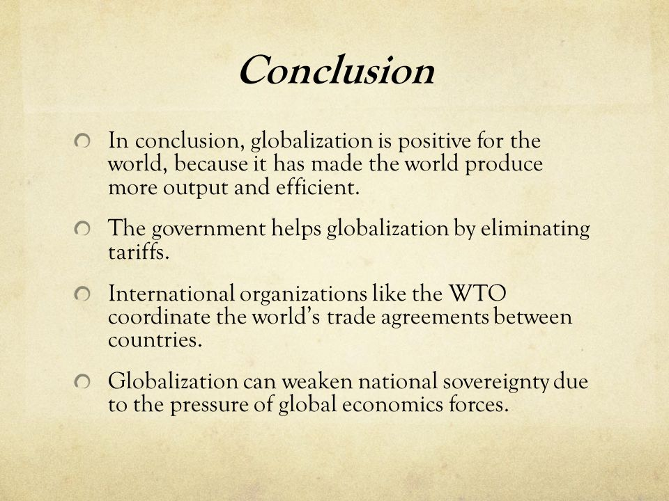 Conclusion In conclusion, globalization is positive for the world, because it has made the world produce more output and efficient.