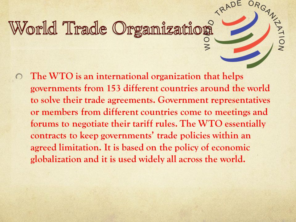 The WTO is an international organization that helps governments from 153 different countries around the world to solve their trade agreements.