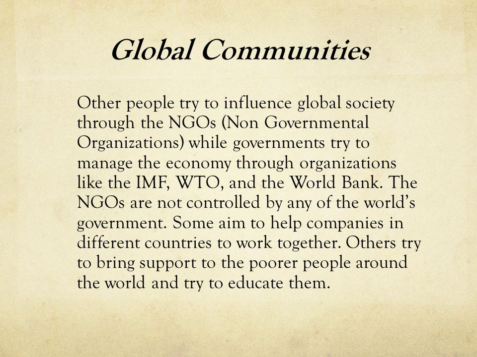 Global Communities Other people try to influence global society through the NGOs (Non Governmental Organizations) while governments try to manage the