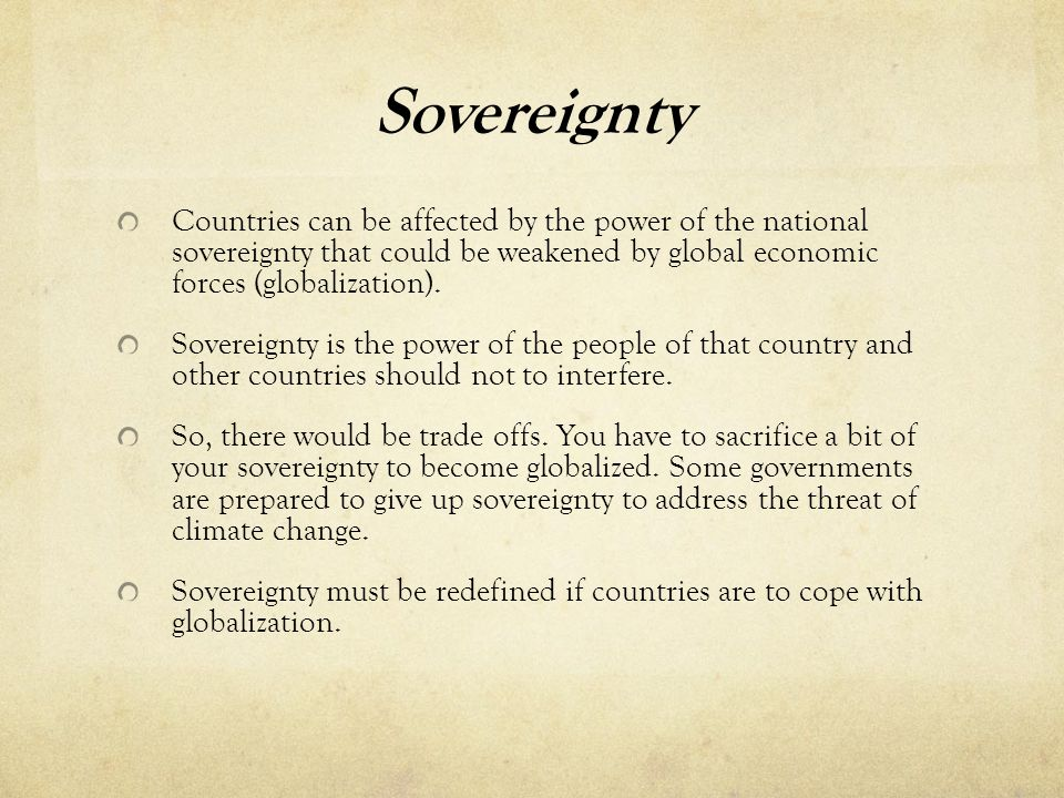 Sovereignty Countries can be affected by the power of the national sovereignty that could be weakened by global economic forces (globalization). Sover