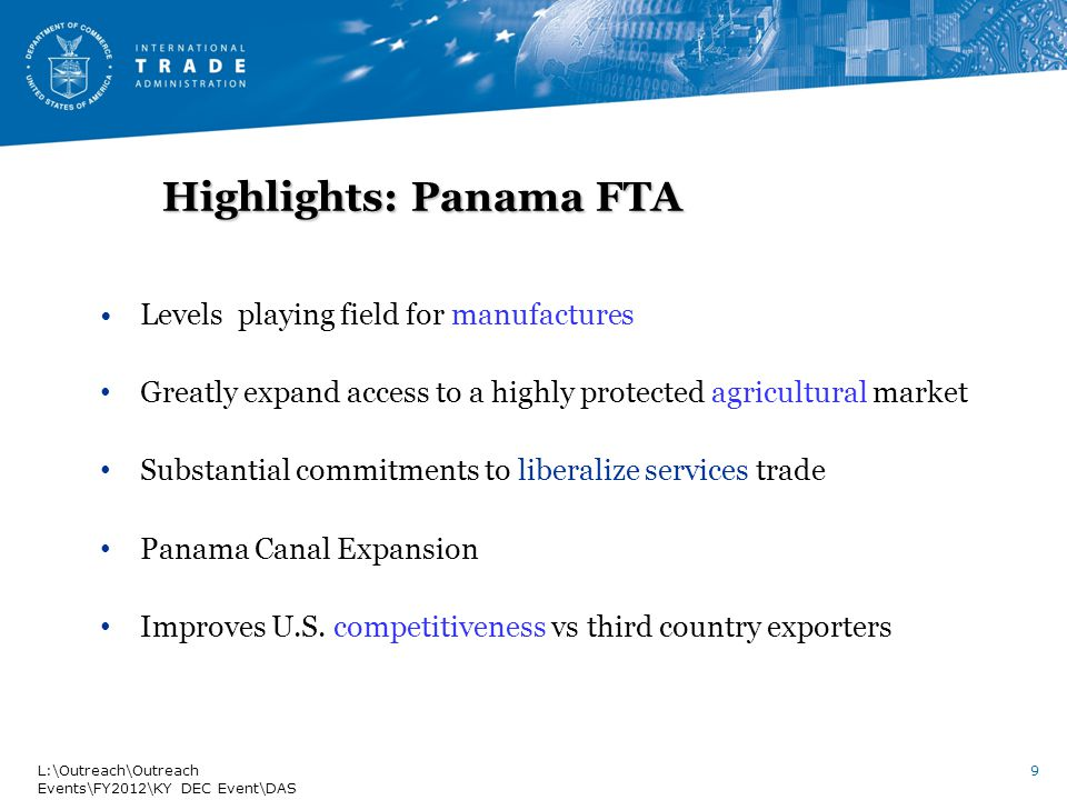 Highlights: Panama FTA Levels playing field for manufactures Greatly expand access to a highly protected agricultural market Substantial commitments to liberalize services trade Panama Canal Expansion Improves U.S.