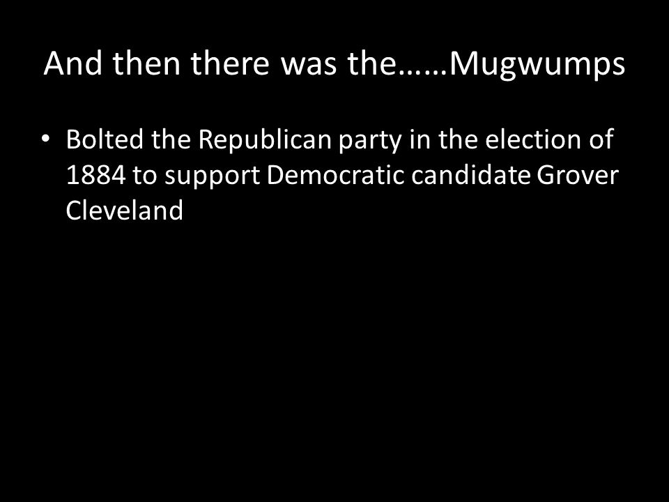 And then there was the……Mugwumps Bolted the Republican party in the election of 1884 to support Democratic candidate Grover Cleveland
