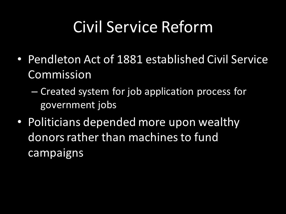 Civil Service Reform Pendleton Act of 1881 established Civil Service Commission – Created system for job application process for government jobs Politicians depended more upon wealthy donors rather than machines to fund campaigns