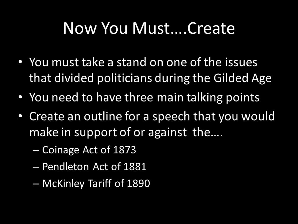 Now You Must….Create You must take a stand on one of the issues that divided politicians during the Gilded Age You need to have three main talking points Create an outline for a speech that you would make in support of or against the….