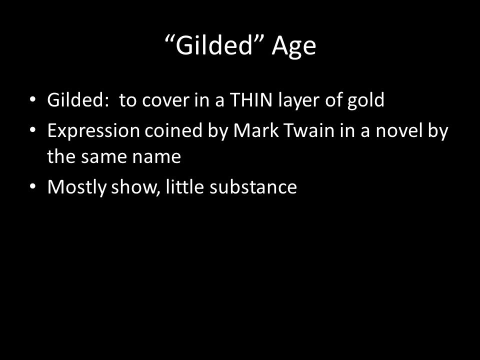 Gilded Age Gilded: to cover in a THIN layer of gold Expression coined by Mark Twain in a novel by the same name Mostly show, little substance
