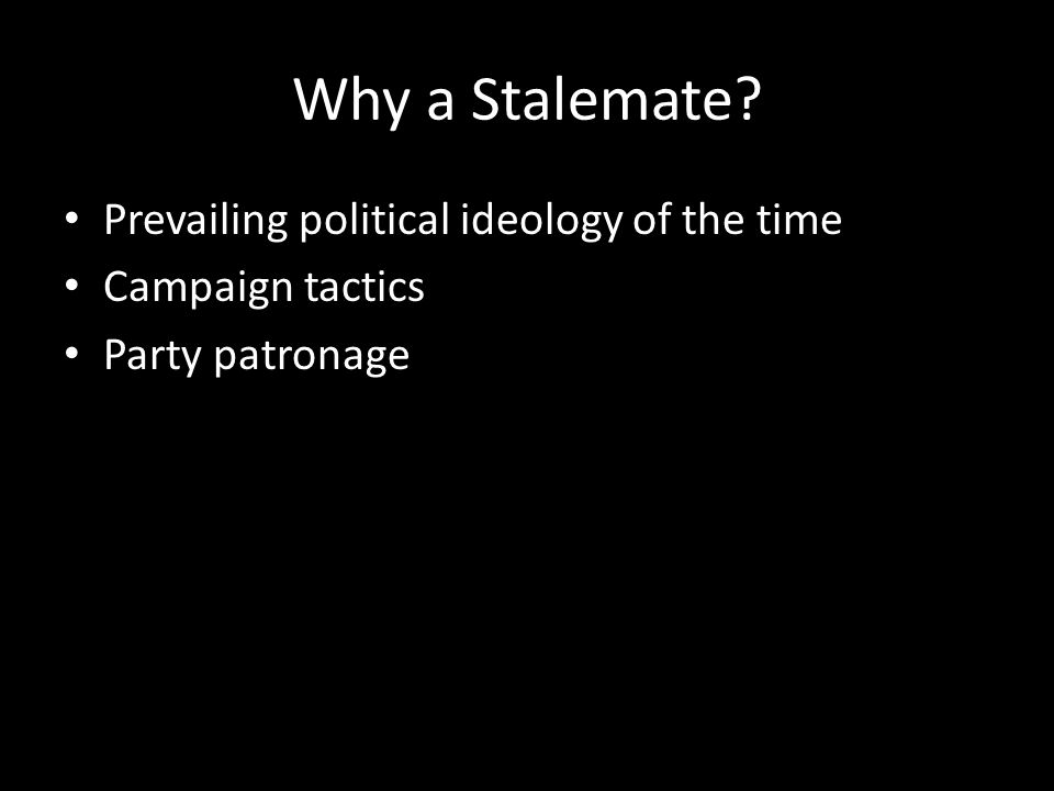 Why a Stalemate Prevailing political ideology of the time Campaign tactics Party patronage