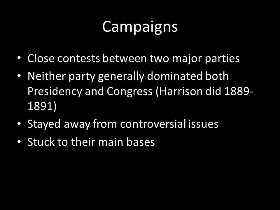 Campaigns Close contests between two major parties Neither party generally dominated both Presidency and Congress (Harrison did 1889- 1891) Stayed away from controversial issues Stuck to their main bases