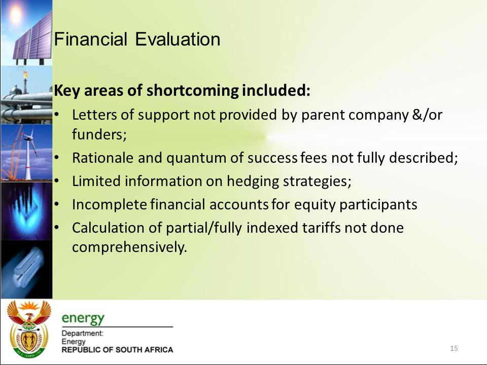 Financial Evaluation Key areas of shortcoming included: Letters of support not provided by parent company &/or funders; Rationale and quantum of success fees not fully described; Limited information on hedging strategies; Incomplete financial accounts for equity participants Calculation of partial/fully indexed tariffs not done comprehensively.