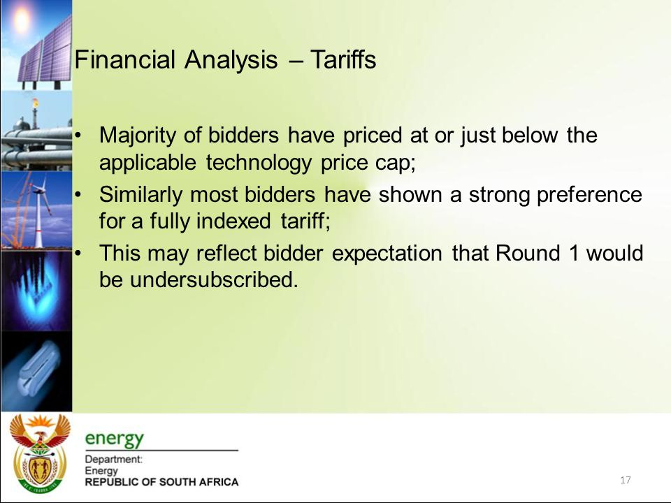 Financial Analysis – Tariffs Majority of bidders have priced at or just below the applicable technology price cap; Similarly most bidders have shown a strong preference for a fully indexed tariff; This may reflect bidder expectation that Round 1 would be undersubscribed.
