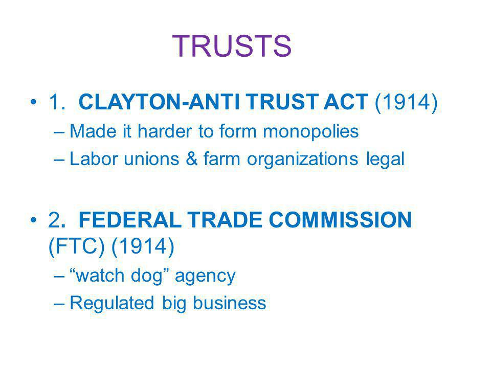 TRUSTS 1. CLAYTON-ANTI TRUST ACT (1914) –Made it harder to form monopolies –Labor unions & farm organizations legal 2. FEDERAL TRADE COMMISSION (FTC)