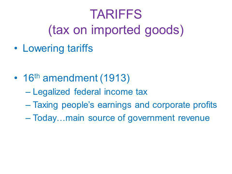 TARIFFS (tax on imported goods) Lowering tariffs 16 th amendment (1913) –Legalized federal income tax –Taxing peoples earnings and corporate profits –Today…main source of government revenue