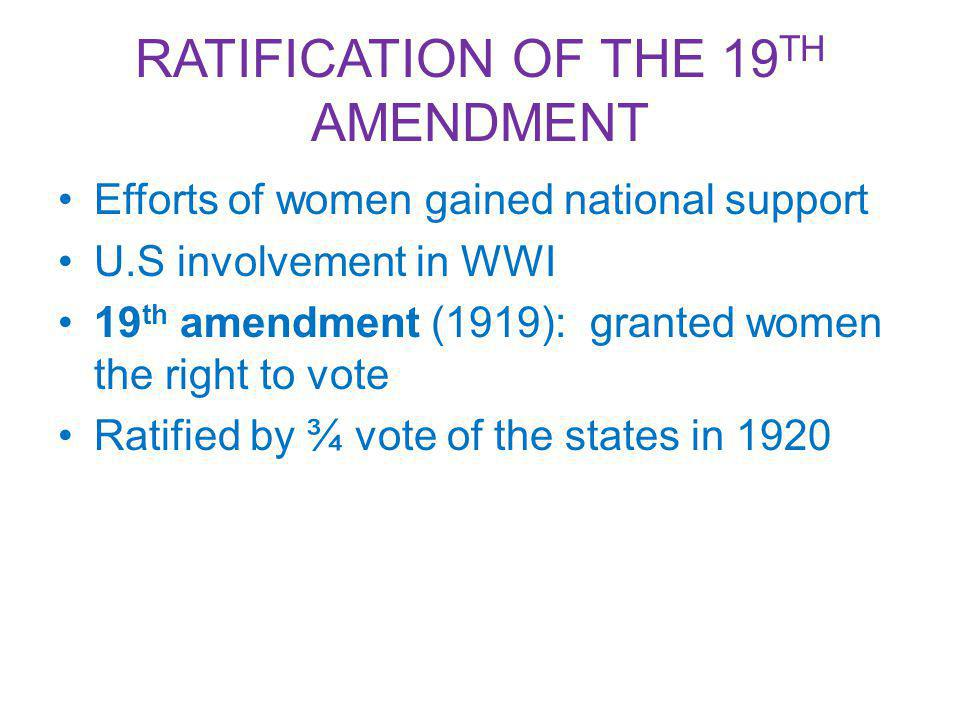 RATIFICATION OF THE 19 TH AMENDMENT Efforts of women gained national support U.S involvement in WWI 19 th amendment (1919): granted women the right to vote Ratified by ¾ vote of the states in 1920