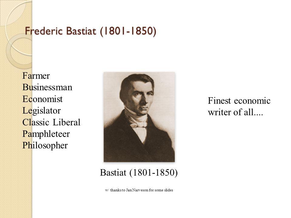 Frederic Bastiat (1801-1850) Farmer Businessman Economist Legislator Classic Liberal Pamphleteer Philosopher Finest economic writer of all....