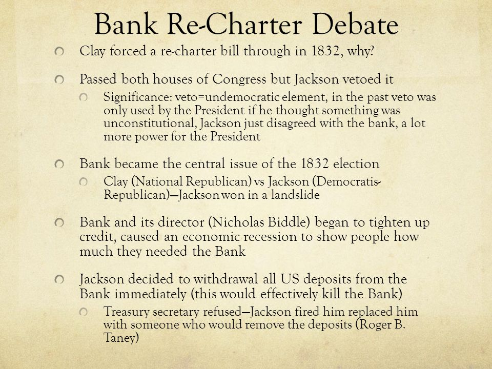 Bank Re-Charter Debate Clay forced a re-charter bill through in 1832, why? Passed both houses of Congress but Jackson vetoed it Significance: veto=und