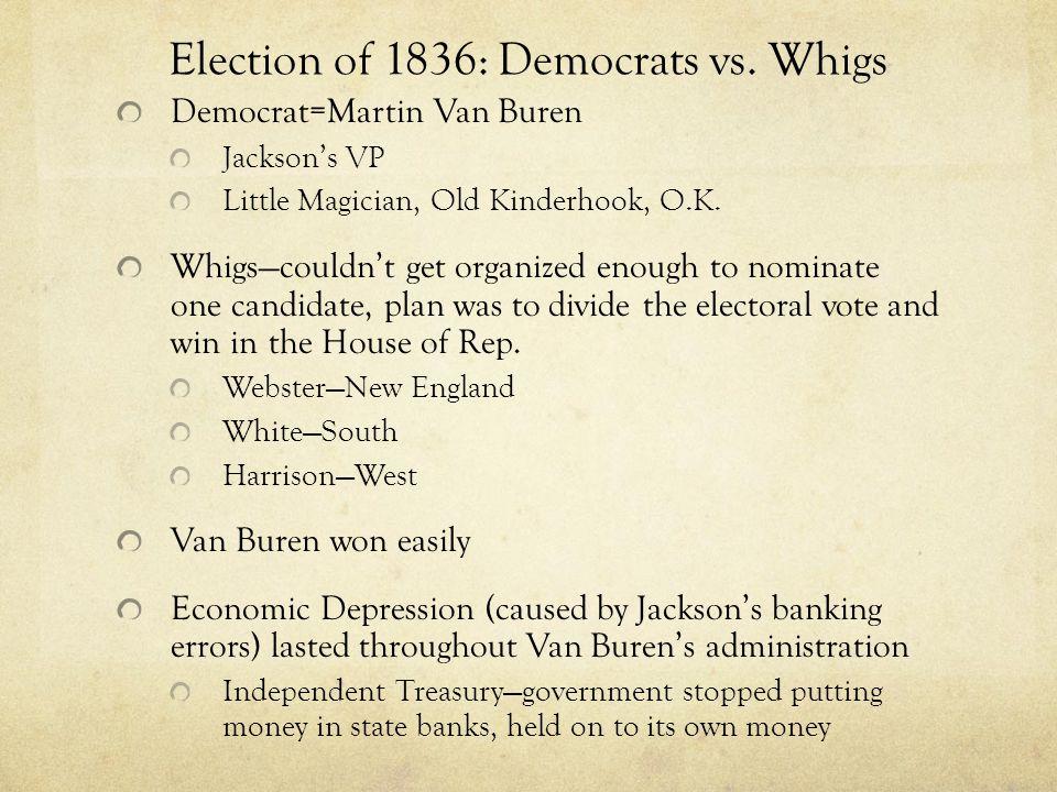 Election of 1836: Democrats vs. Whigs Democrat=Martin Van Buren Jacksons VP Little Magician, Old Kinderhook, O.K. Whigscouldnt get organized enough to