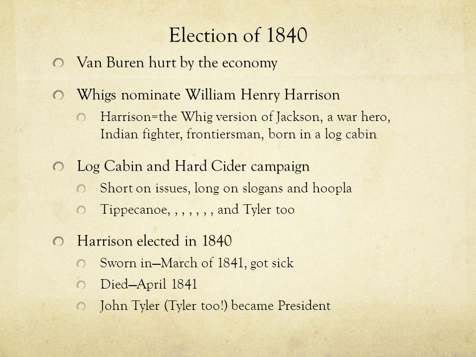 Election of 1840 Van Buren hurt by the economy Whigs nominate William Henry Harrison Harrison=the Whig version of Jackson, a war hero, Indian fighter,