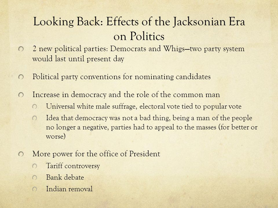 Looking Back: Effects of the Jacksonian Era on Politics 2 new political parties: Democrats and Whigstwo party system would last until present day Poli