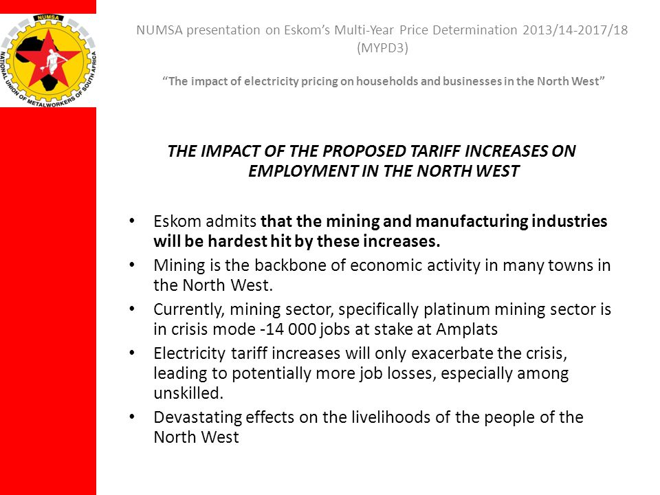 NUMSA presentation on Eskoms Multi-Year Price Determination 2013/14-2017/18 (MYPD3) The impact of electricity pricing on households and businesses in the North West THE IMPACT OF THE PROPOSED TARIFF INCREASES ON EMPLOYMENT IN THE NORTH WEST Eskom admits that the mining and manufacturing industries will be hardest hit by these increases.