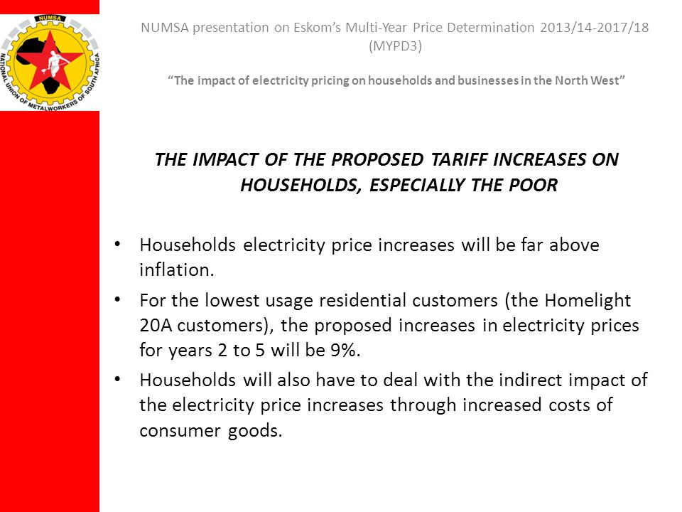NUMSA presentation on Eskoms Multi-Year Price Determination 2013/14-2017/18 (MYPD3) The impact of electricity pricing on households and businesses in the North West THE IMPACT OF THE PROPOSED TARIFF INCREASES ON HOUSEHOLDS, ESPECIALLY THE POOR Households electricity price increases will be far above inflation.