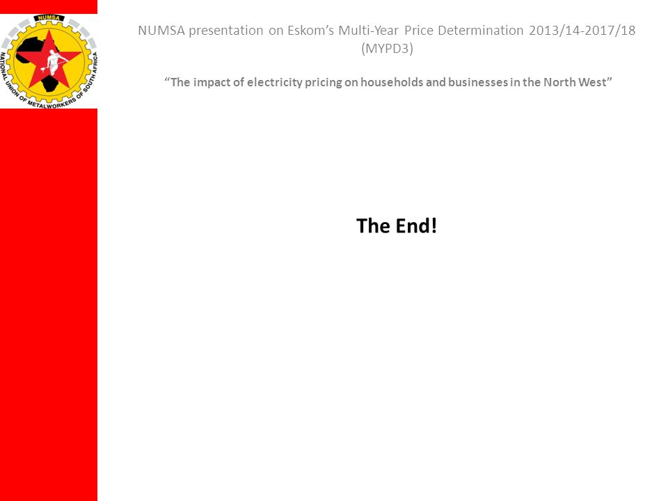 NUMSA presentation on Eskoms Multi-Year Price Determination 2013/14-2017/18 (MYPD3) The impact of electricity pricing on households and businesses in the North West The End!