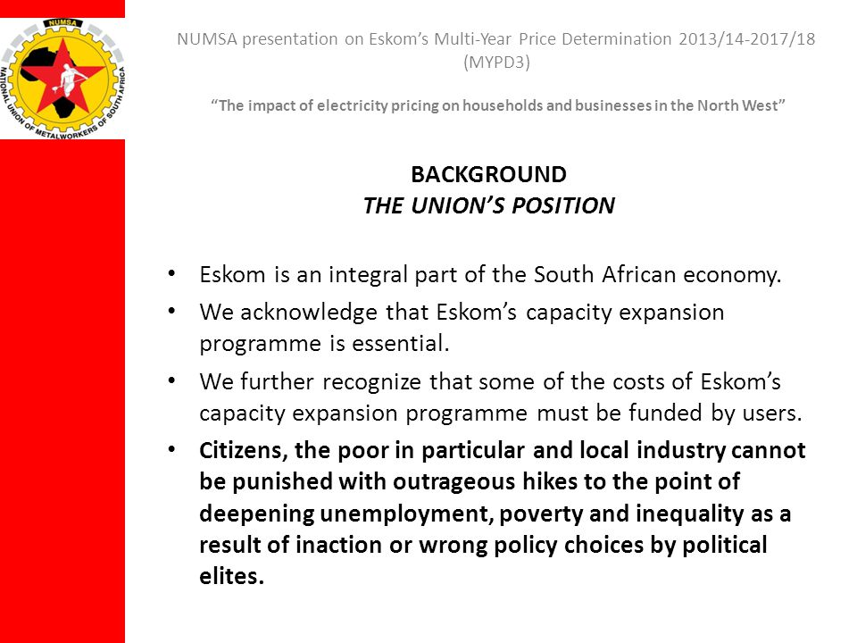 NUMSA presentation on Eskoms Multi-Year Price Determination 2013/14-2017/18 (MYPD3) The impact of electricity pricing on households and businesses in the North West CONCLUSION The effect of approving the current tariff proposals will be devastating for the country.