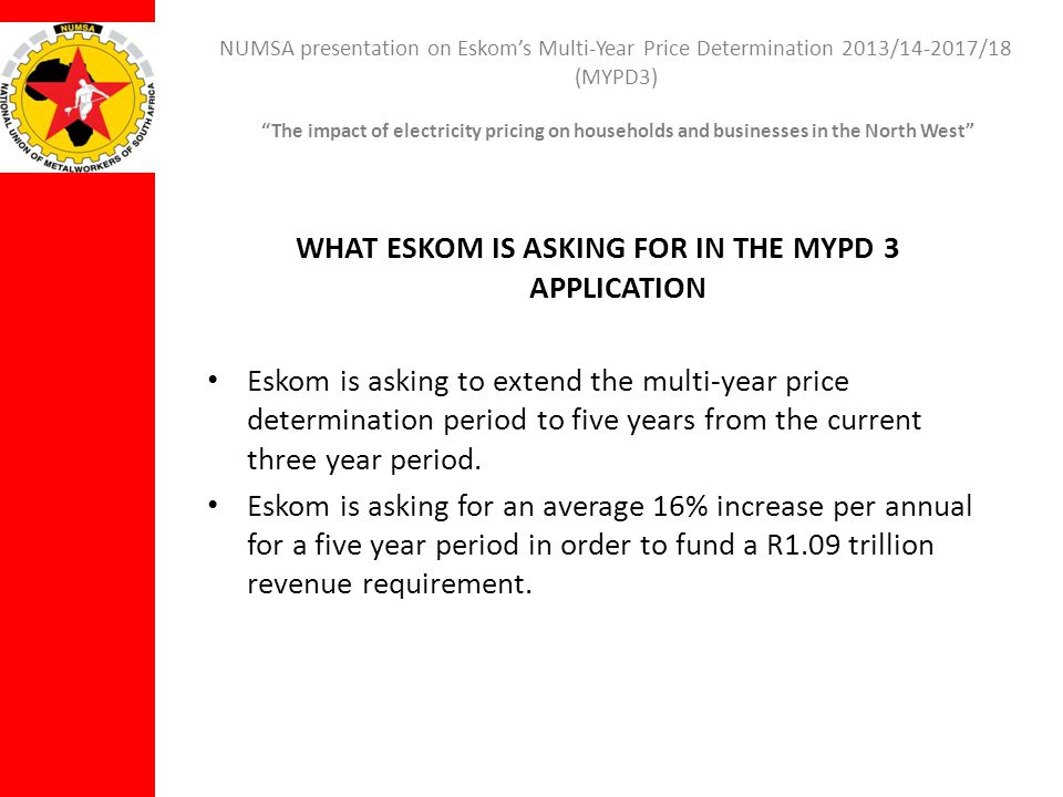 NUMSA presentation on Eskoms Multi-Year Price Determination 2013/14-2017/18 (MYPD3) The impact of electricity pricing on households and businesses in the North West THE UNIONS POSITION ON THE REVENUE REQUIREMENT The Electricity Regulation Act (2006) and Electricity Pricing Policy (2008) allow Eskom to recover its costs.