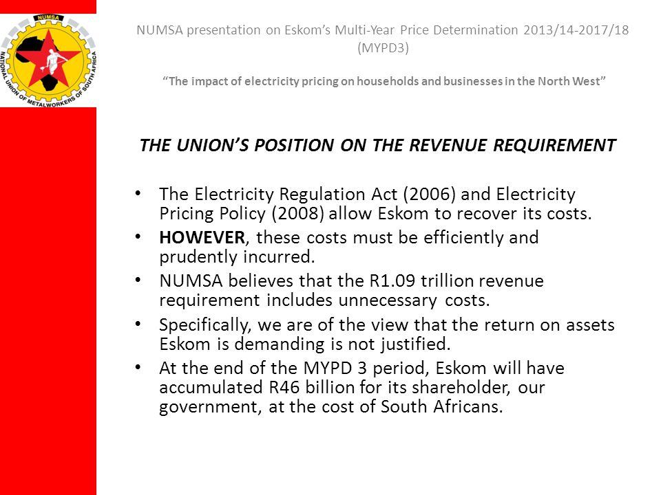 NUMSA presentation on Eskoms Multi-Year Price Determination 2013/14-2017/18 (MYPD3) The impact of electricity pricing on households and businesses in the North West THE UNIONS POSITION ON THE REVENUE REQUIREMENT NUMSA therefore calls on NERSA to scrutinise the section that deals with returns in the Eskom application and make a judgement on whether the equity component of R46-billion is justifiable.
