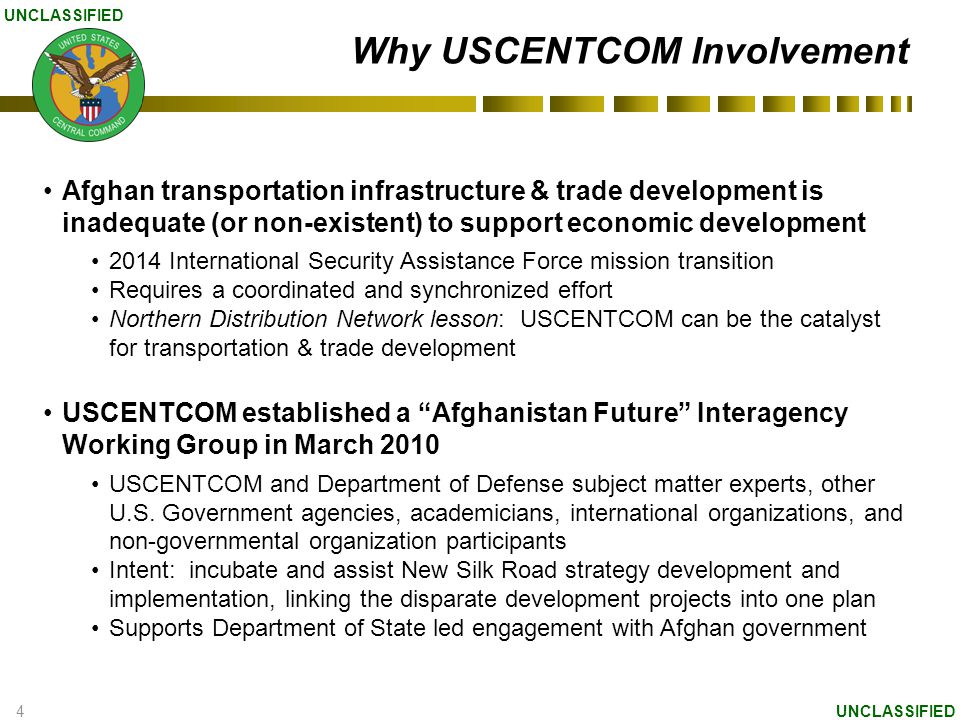 4 UNCLASSIFIED Why USCENTCOM Involvement Afghan transportation infrastructure & trade development is inadequate (or non-existent) to support economic development 2014 International Security Assistance Force mission transition Requires a coordinated and synchronized effort Northern Distribution Network lesson: USCENTCOM can be the catalyst for transportation & trade development USCENTCOM established a Afghanistan Future Interagency Working Group in March 2010 USCENTCOM and Department of Defense subject matter experts, other U.S.