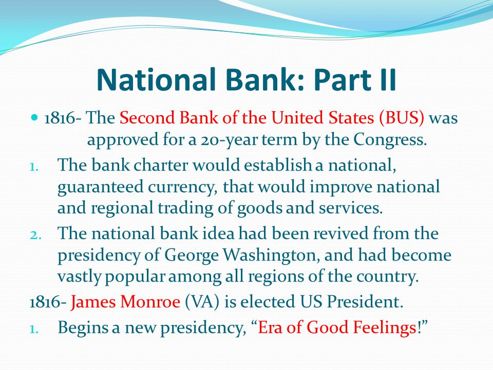 National Bank: Part II 1816- The Second Bank of the United States (BUS) was approved for a 20-year term by the Congress. 1. The bank charter would est