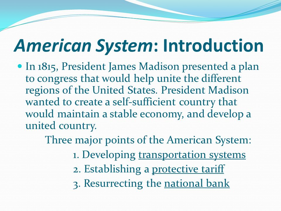 American System: Introduction In 1815, President James Madison presented a plan to congress that would help unite the different regions of the United