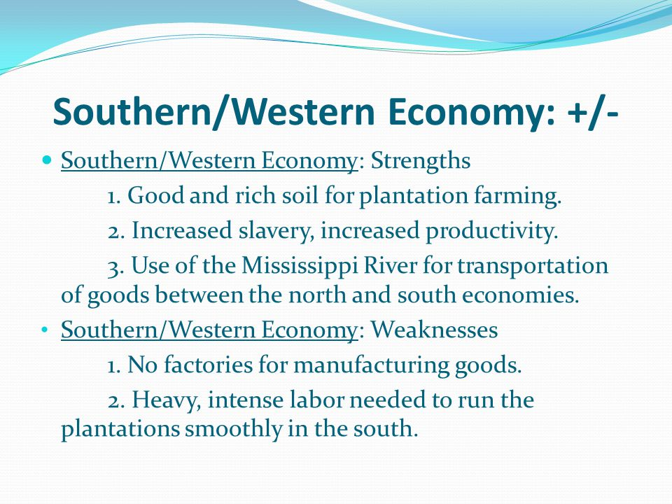 Southern/Western Economy: +/- Southern/Western Economy: Strengths 1. Good and rich soil for plantation farming. 2. Increased slavery, increased produc