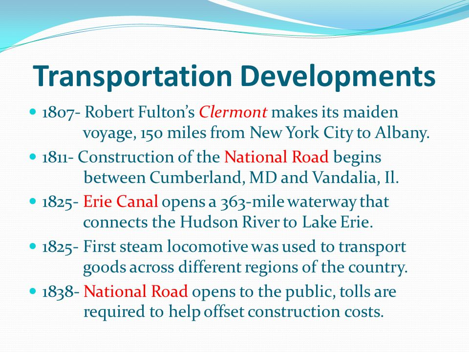 Transportation Developments 1807- Robert Fultons Clermont makes its maiden voyage, 150 miles from New York City to Albany. 1811- Construction of the N
